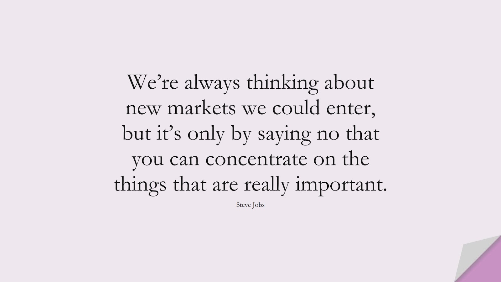 We're always thinking about new markets we could enter, but it's only by saying no that you can concentrate on the things that are really important. (Steve Jobs);  #SteveJobsQuotes