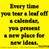 Every time you tear a leaf off a calendar, you present a new place for new ideas. ~Charles Kettering