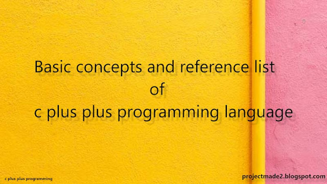 Basic concepts, reference and check list of c plus plus programming., introduction to c plus plus programming.