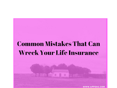 Common Mistakes That Can Wreck Your Life Insurance - All You Need To Know