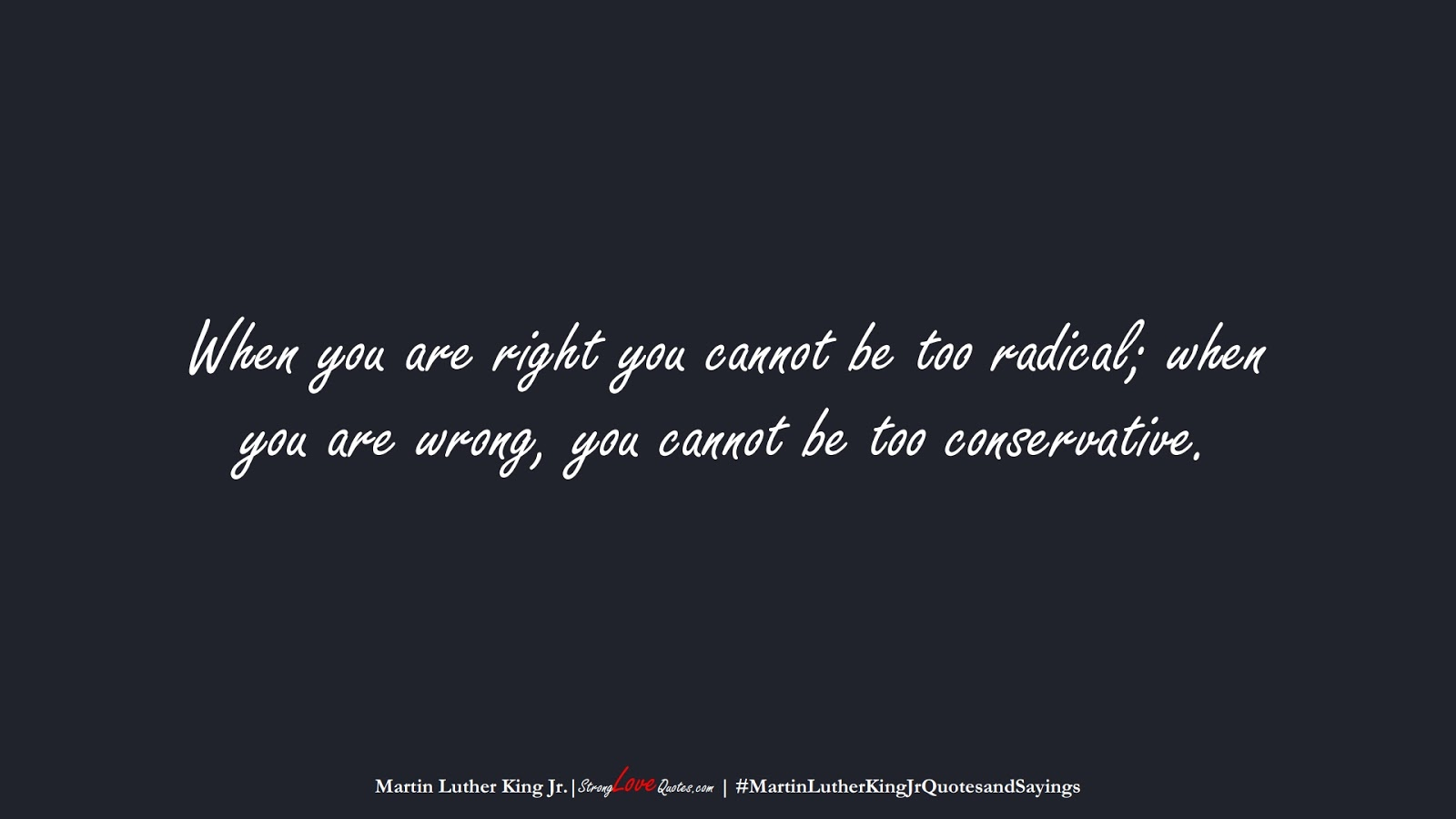 When you are right you cannot be too radical; when you are wrong, you cannot be too conservative. (Martin Luther King Jr.);  #MartinLutherKingJrQuotesandSayings