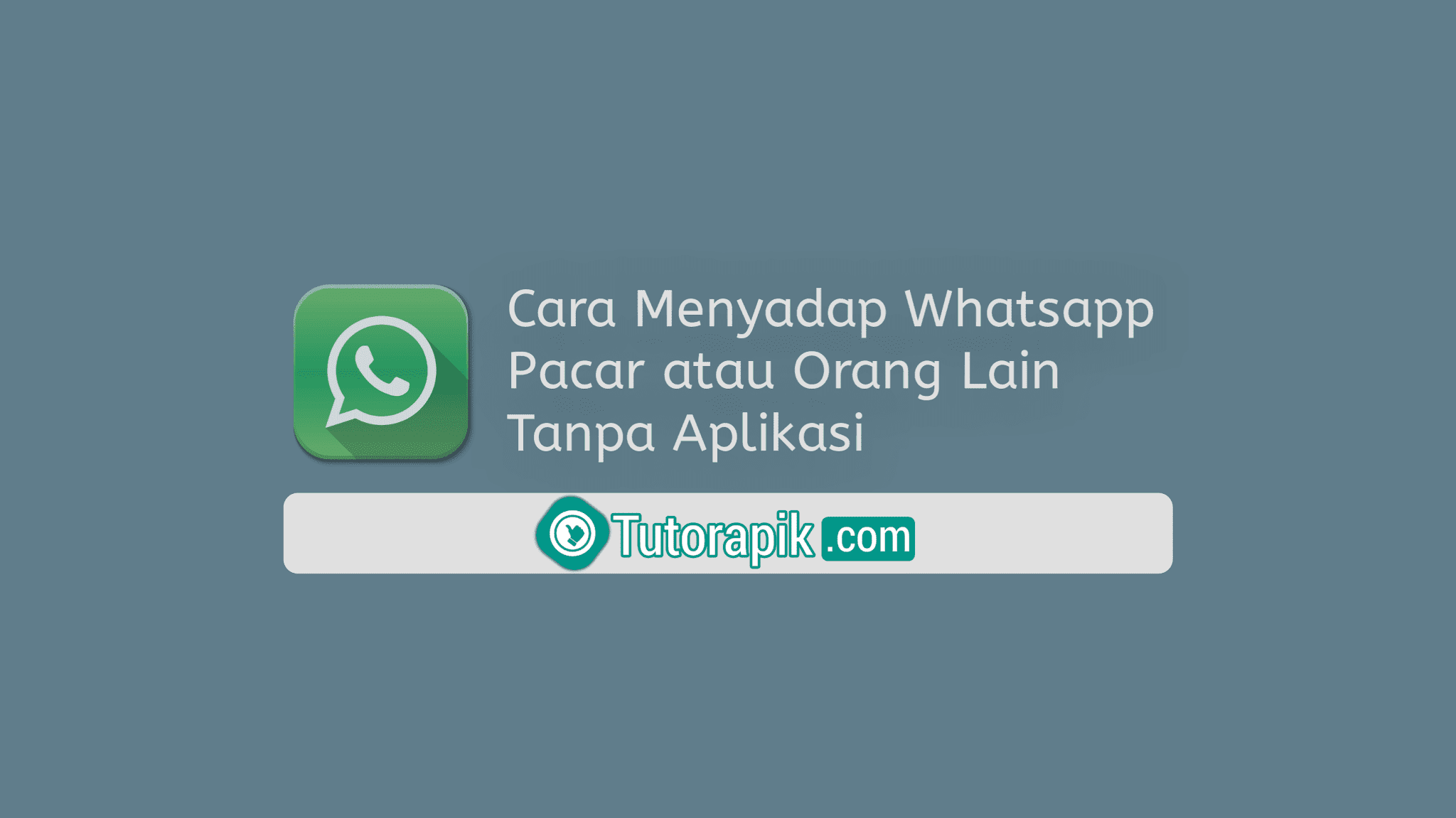 Cara Menyadap WhatsApp Pacar atau Orang Lain Tanpa Aplikasi