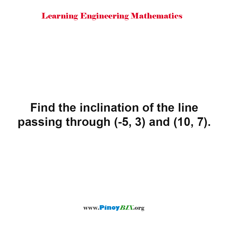 Find the inclination of the line passing through (-5, 3) and (10, 7).