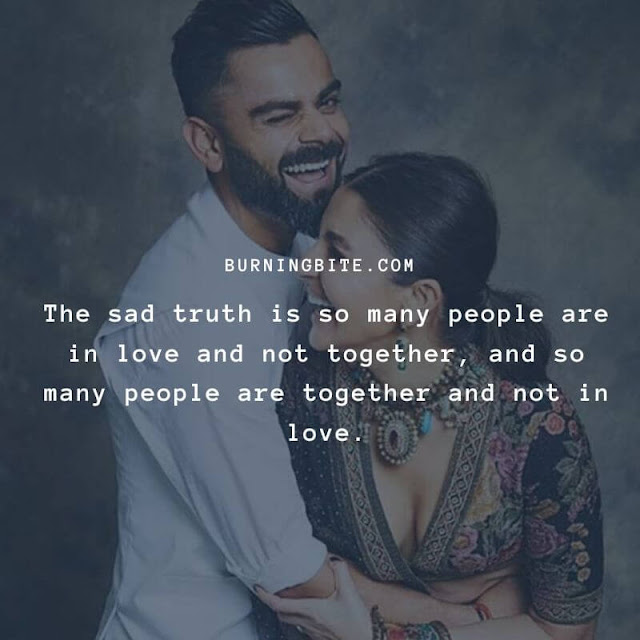 The sad truth is so many people are in love and not together, and so many people are together and not in love.