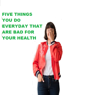 FIVE THINGS YOU DO EVERYDAY THAT ARE BAD FOR YOUR HEALTH