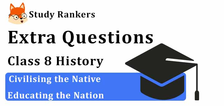 Civilising the Native Educating the Nation Extra Questions Chapter 7 Class 8 History