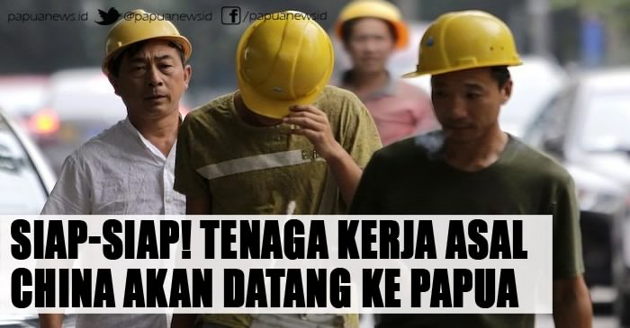 Siap-Siap! Tenaga Kerja Asal China Akan Datang Ke Papua