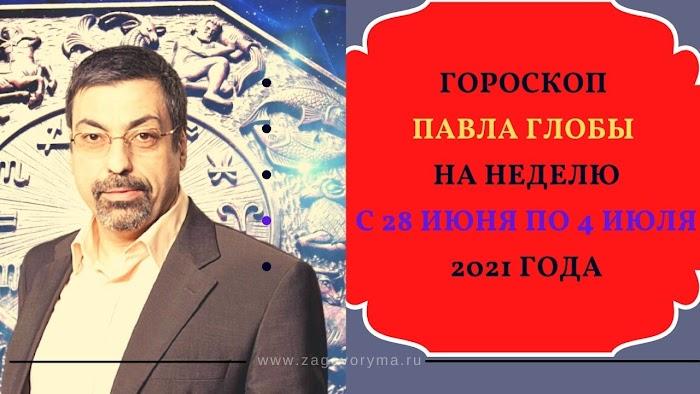 Гороскоп Павла Глобы на неделю с 28 июня по 4 июля 2021 года