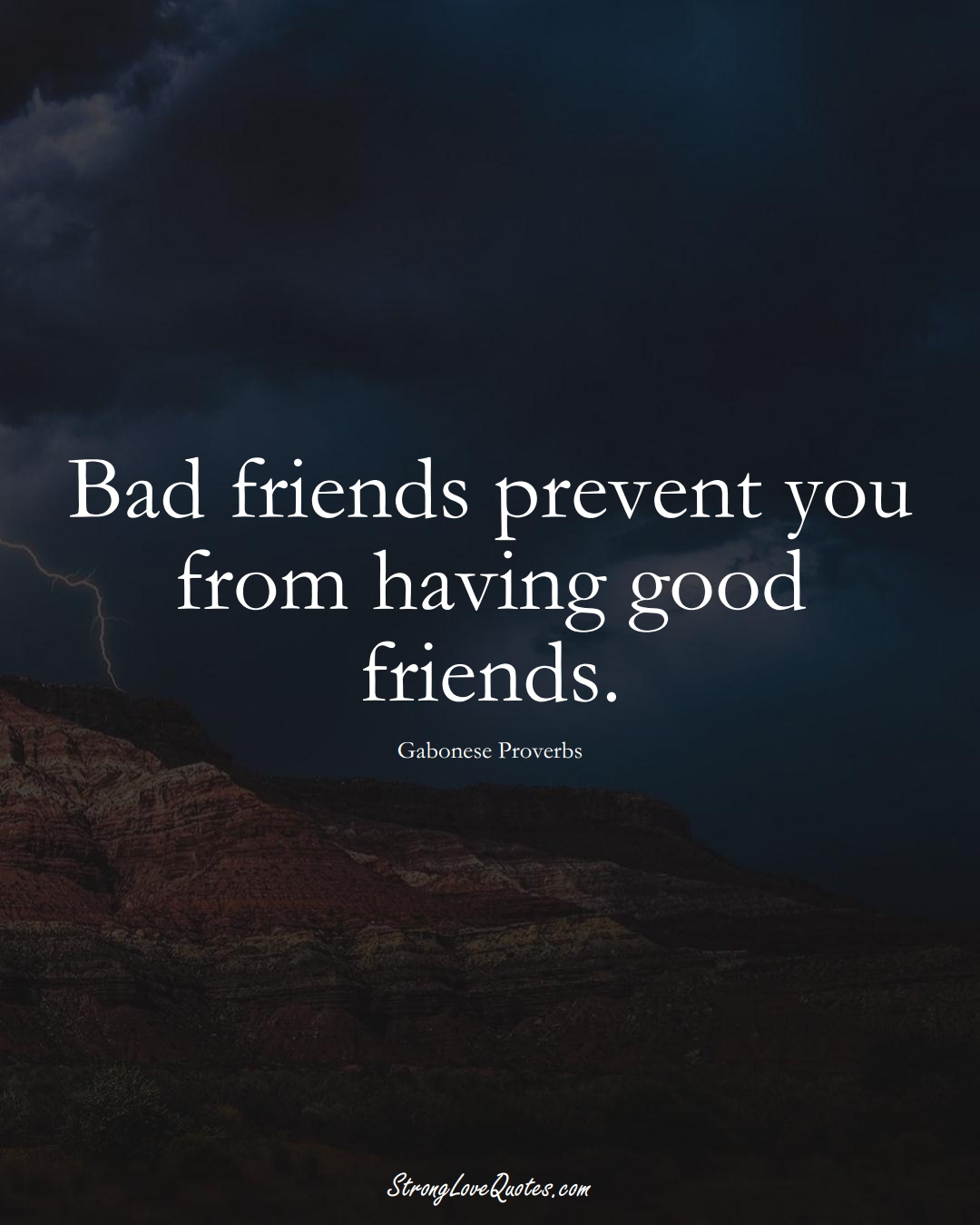 Bad friends prevent you from having good friends. (Gabonese Sayings);  #AfricanSayings
