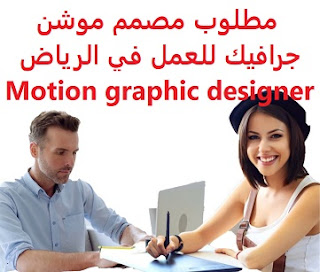 Motion graphic designer required to work in Riyadh  To work as a Motion Graphics designer and 3d with a media production company in Riyadh  Working hours: all days of the week, except for Friday, in addition to an annual leave of 21 days  Experience: Having experience in Editor, Motion Graphic Design, Corporate Identity Design, 3D Design, and Project Management  Salary: to be determined after the interview, in addition to social and health insurance