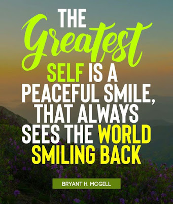 """""""The greatest self is a peaceful smile, that always sees the world smiling back."""" – Bryant H. McGill"""
