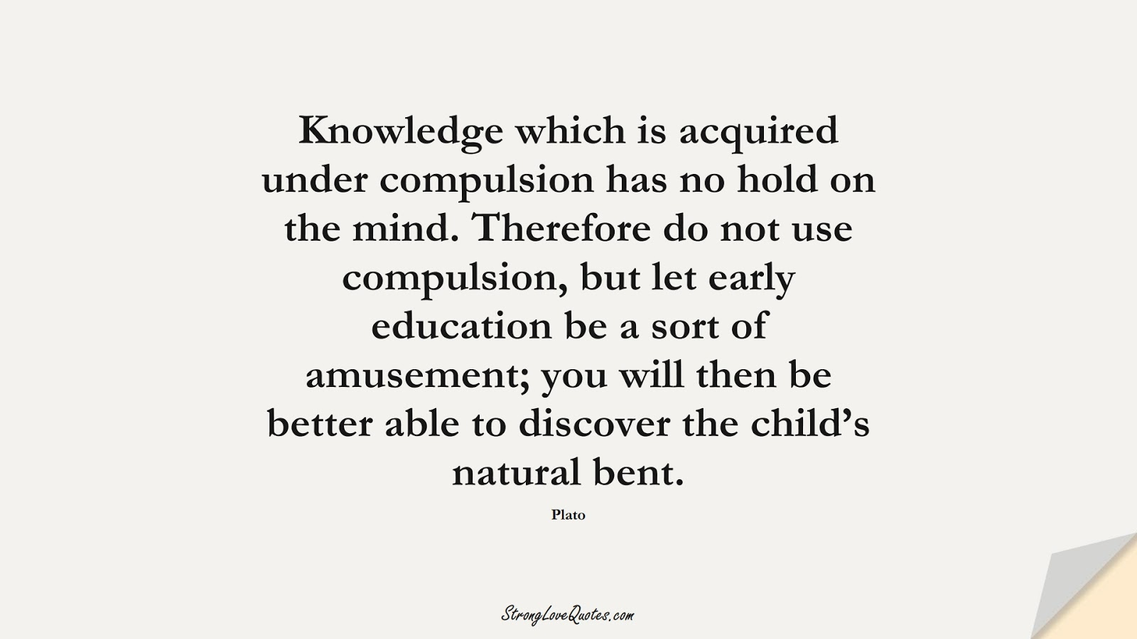 Knowledge which is acquired under compulsion has no hold on the mind. Therefore do not use compulsion, but let early education be a sort of amusement; you will then be better able to discover the child's natural bent. (Plato);  #EducationQuotes