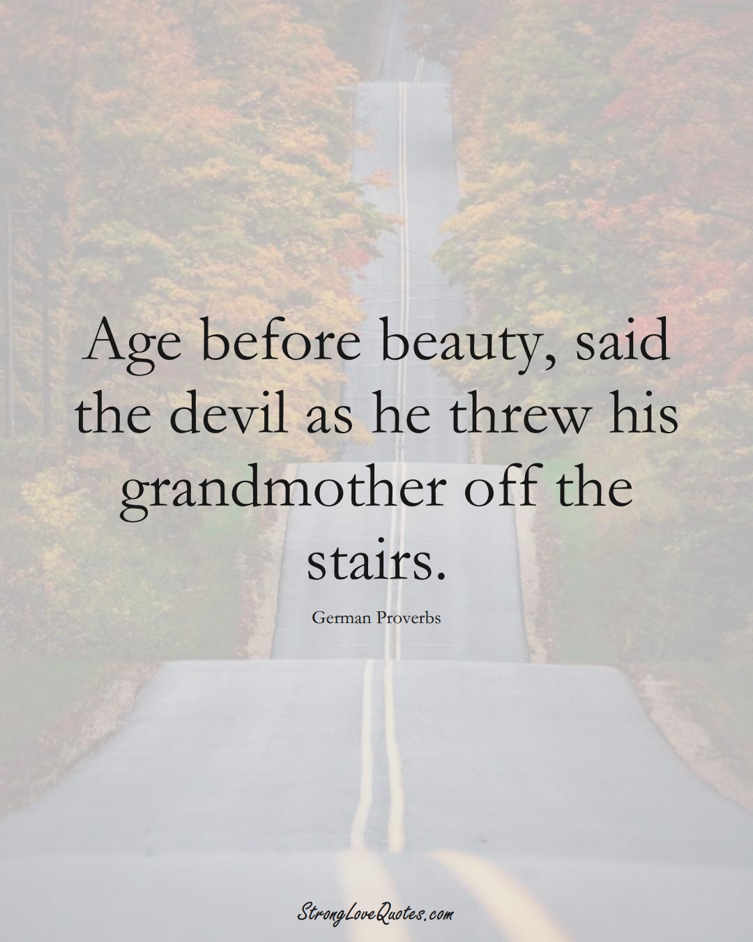 Age before beauty, said the devil as he threw his grandmother off the stairs. (German Sayings);  #EuropeanSayings