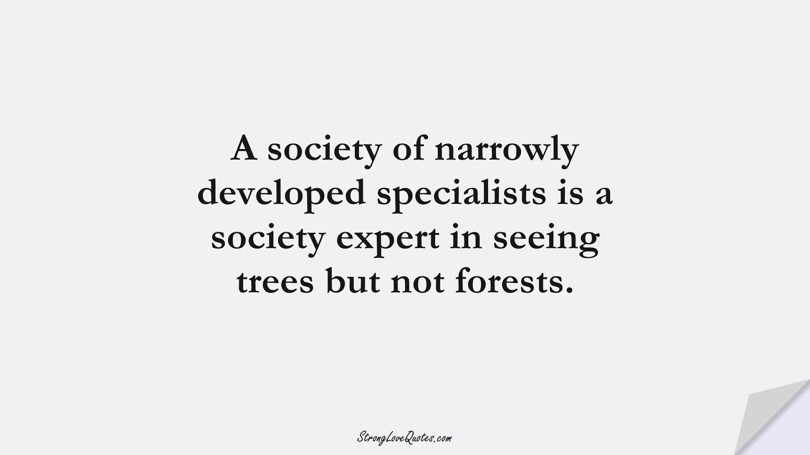 A society of narrowly developed specialists is a society expert in seeing trees but not forests.FALSE
