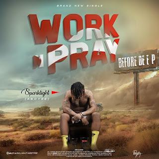 MUSIC: Sparklight Aboyee - Work N Pray (Prod. Akwaba)