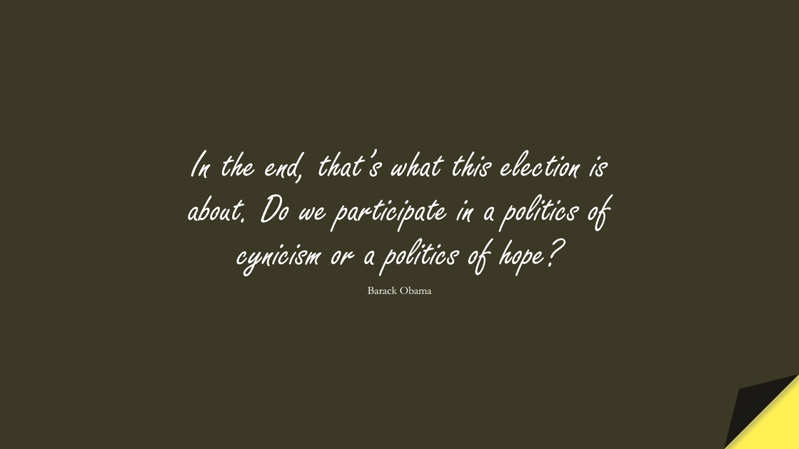 In the end, that's what this election is about. Do we participate in a politics of cynicism or a politics of hope? (Barack Obama);  #HopeQuotes