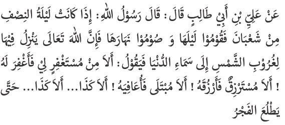 Apabila tiba malam nishfu Sya'ban, shalatlah pada malam harinya dan puasalah di siang harinya karena Allah menyeru hamba-Nya di saat tenggelamnya matahari, lalu berfirman: 'Adakah yang meminta ampun kepada-Ku? niscaya Aku akan mengampuninya, Adakah yang meminta rezeki kepada-Ku? niscaya akan memberinya rezeki. Adakah yang sakit? niscaya Aku akan menyembuhkannya, Adakah yang demikian (maksudnya Allah akan mengkabul hajat hambanya yang memohon pada waktu itu)…. Adakah yang demikian…. sampai terbit fajar