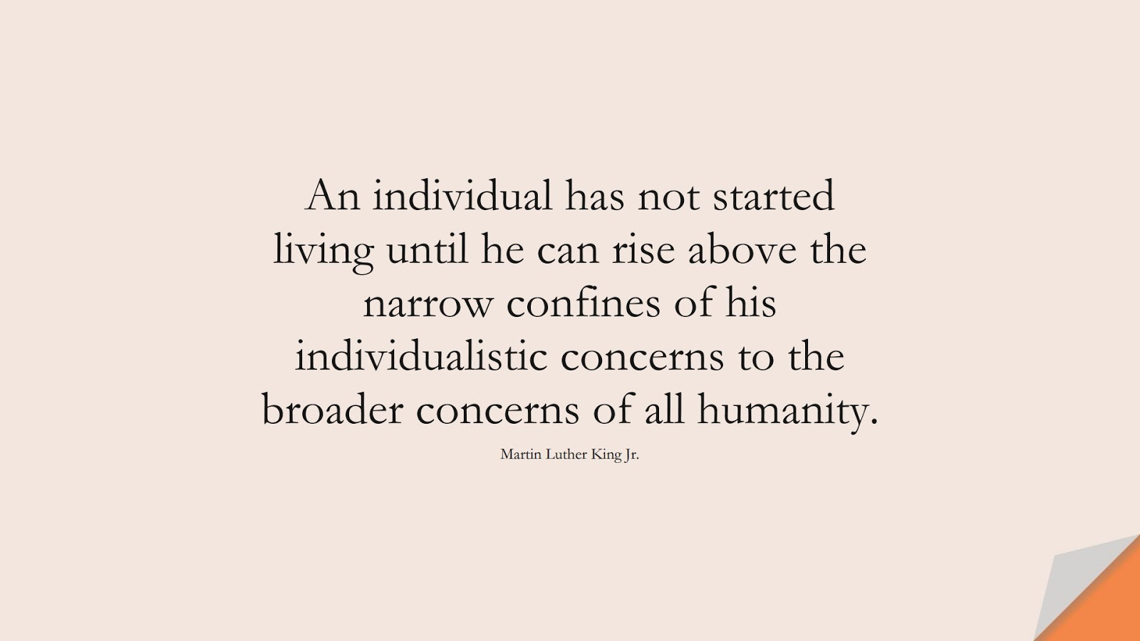 An individual has not started living until he can rise above the narrow confines of his individualistic concerns to the broader concerns of all humanity. (Martin Luther King Jr.);  #HumanityQuotes