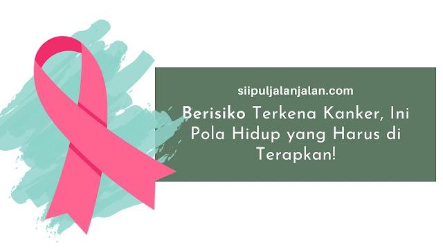 Berisiko Terkena Kanker, Ini Pola Hidup yang Harus di Terapkan!