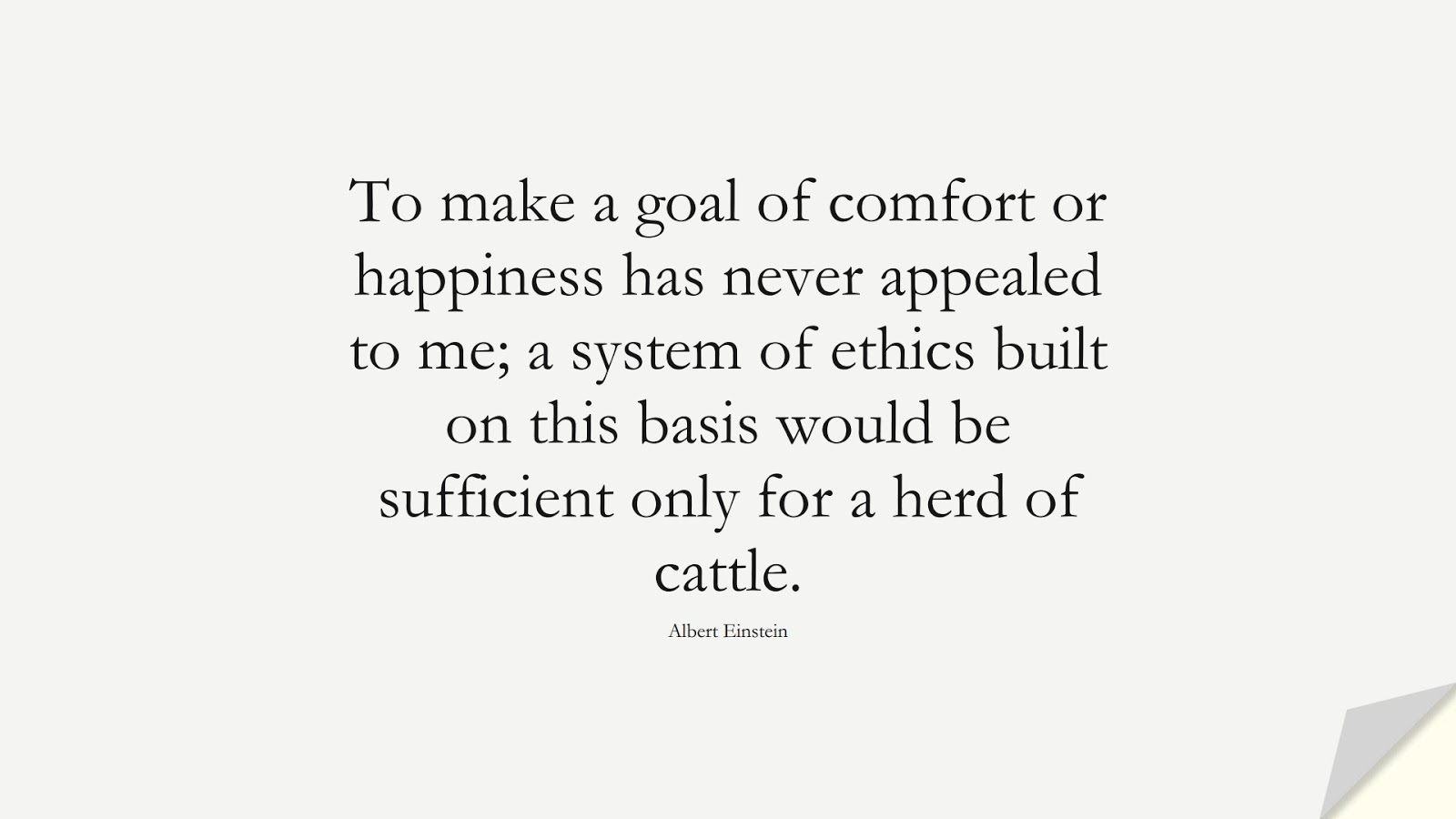 To make a goal of comfort or happiness has never appealed to me; a system of ethics built on this basis would be sufficient only for a herd of cattle. (Albert Einstein);  #StoicQuotes