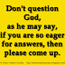 Don't question God, as he may say, if you are so eager for answers, then please come up.