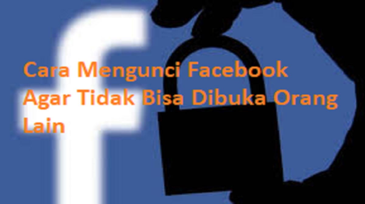 Cara Mengunci Facebook Agar Tidak Bisa Dibuka Orang Lain