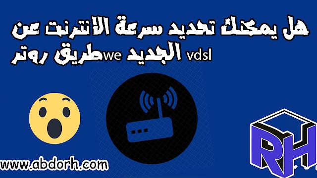 هل يمكنك تحديد سرعة الانترنت عن طريق روترwe الجديد vdsl