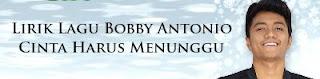 Lirik Lagu Bobby Antonio - Cinta Harus Menunggu