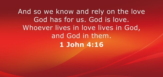 And so we know and rely on the love God has for us. God is love. Whoever lives in love lives in God, and God in them.