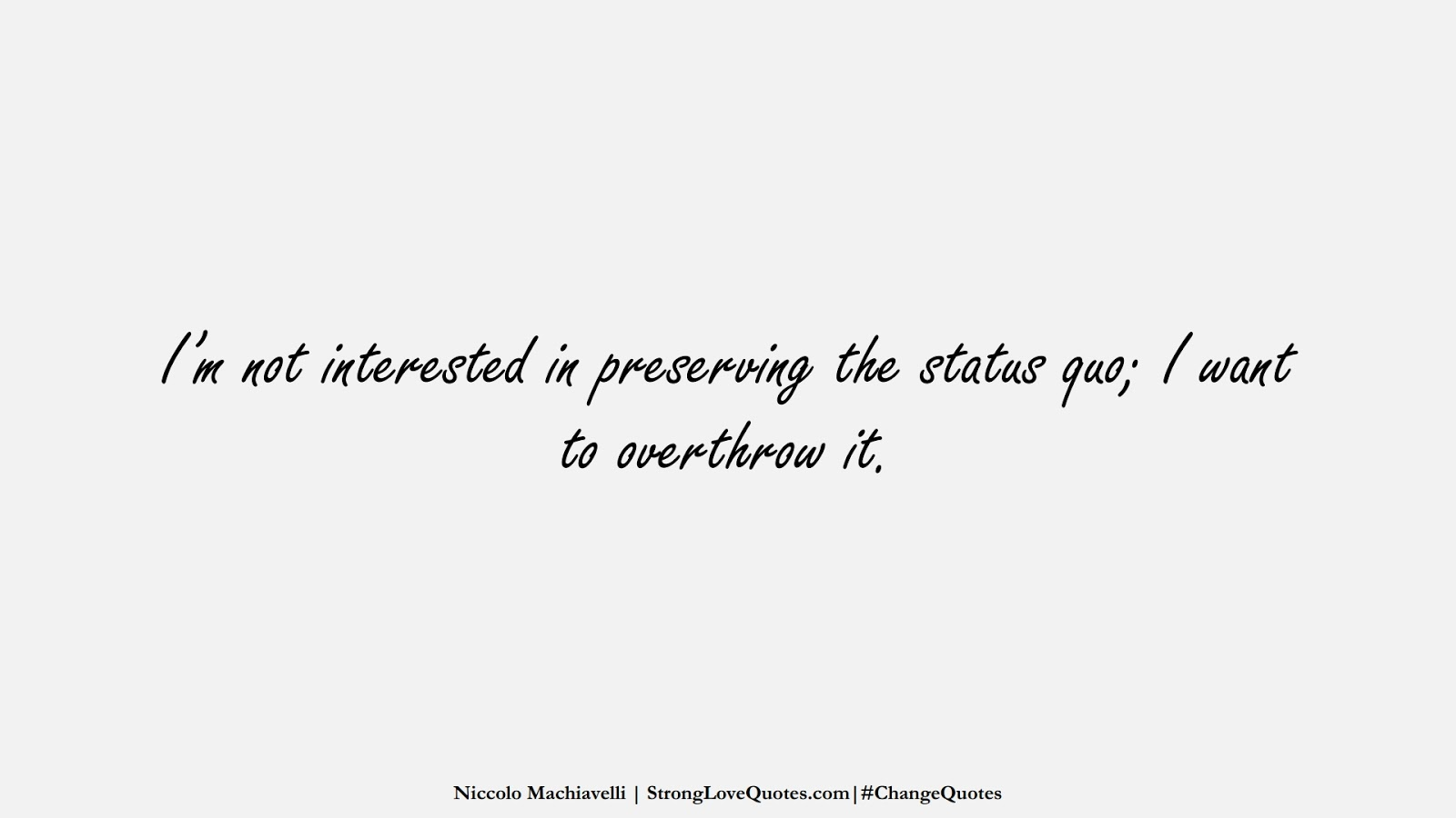 I'm not interested in preserving the status quo; I want to overthrow it. (Niccolo Machiavelli);  #ChangeQuotes