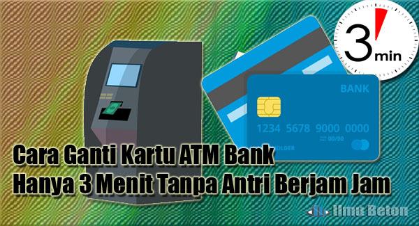 Cara Ganti Kartu ATM Bank Hanya 3 Menit Tanpa Antri Berjam Jam