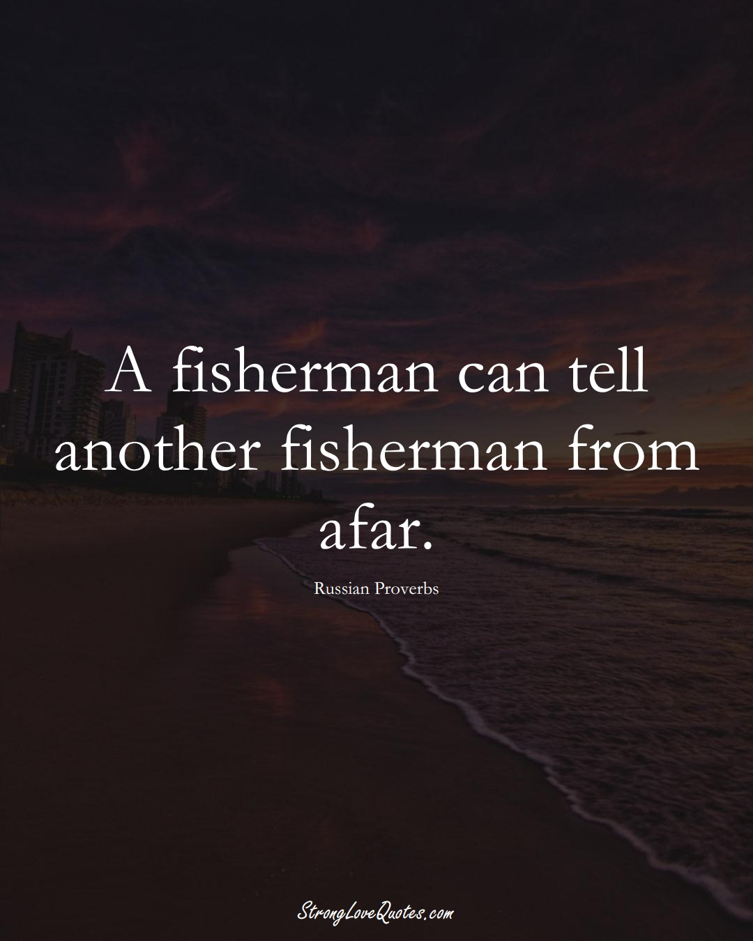 A fisherman can tell another fisherman from afar. (Russian Sayings);  #AsianSayings