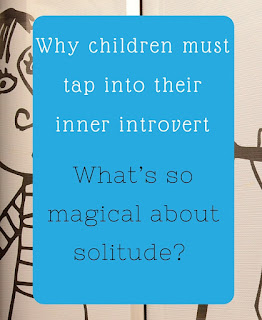 The Practical Mom: Why Children must tap into their Inner Introvert: What's so Magical about Solitude?  (Practical Mondays #18)