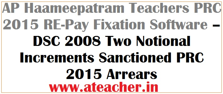 AP Haameepatram Teachers PRC 2015 RE-Pay Fixation Software –  DSC 2008 Two Notional Increments Sanctioned PRC 2015 Arrears