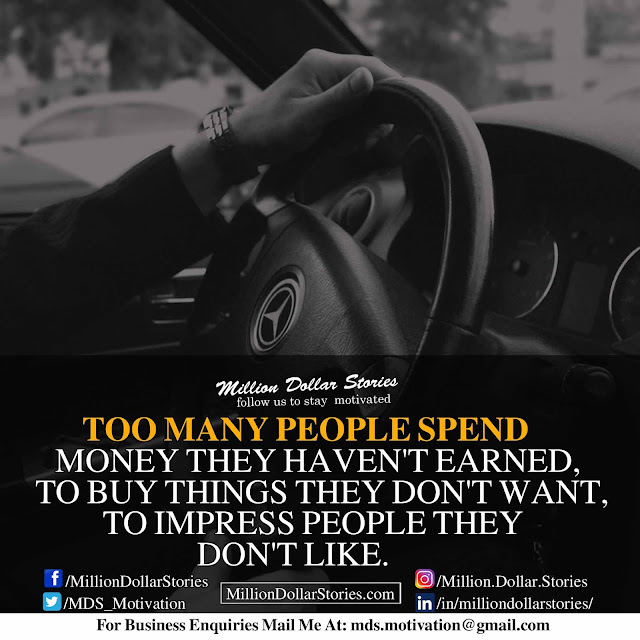 morning motivational quote: too many people spend money they haven't earned, to buy things they don't want to impress people they don't like.
