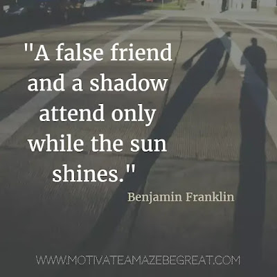 "40 Most Powerful Quotes and Famous Sayings In History: ""A false friend and a shadow attend only while the sun shines."" - Benjamin Franklin"
