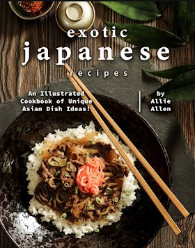 Exotic Japanese Recipes: An Illustrated Cookbook of Unique Asian Dish Ideas!