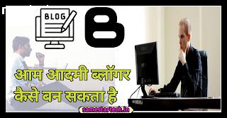 Aam Aadmi Blogger Kaise Ban Sakta Hai | आम आदमी ब्लॉगर कैसे बन सकता है।