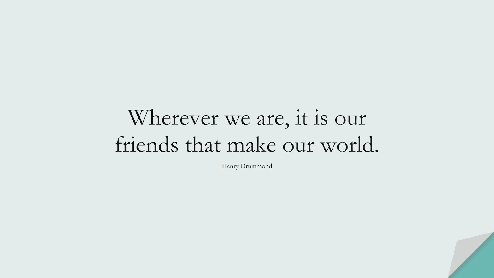 Wherever we are, it is our friends that make our world. (Henry Drummond);  #ShortQuotes