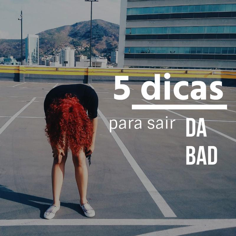 5 DICAS PARA SAIR DA BAD