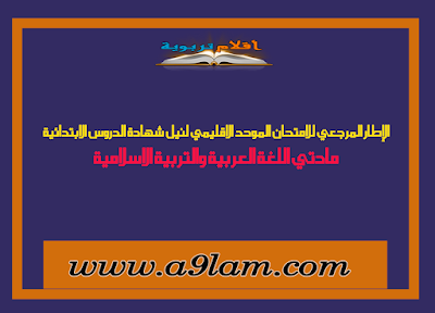 الإطار المرجعي للامتحان الموحد الاقليمي لنيل شهادة الدروس الابتدائية مادتي اللغة العربية والتربية الاسلامية