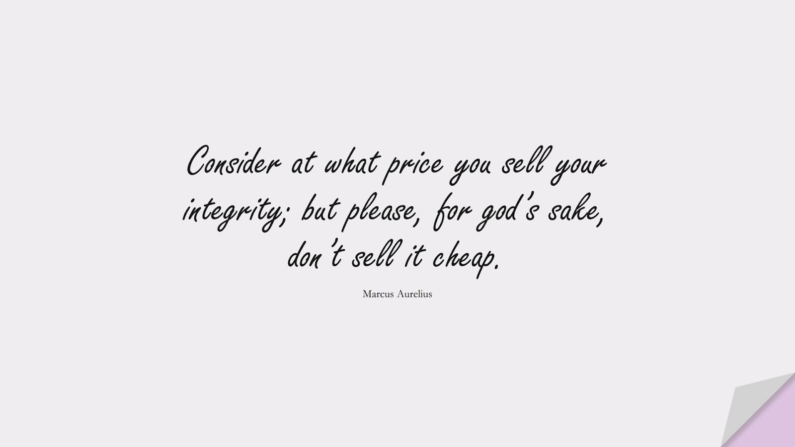 Consider at what price you sell your integrity; but please, for god's sake, don't sell it cheap. (Marcus Aurelius);  #MarcusAureliusQuotes