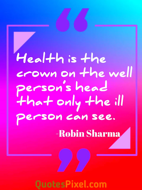 Health is the crown on the well person's head that only the ill person can see.-Robin Sharma