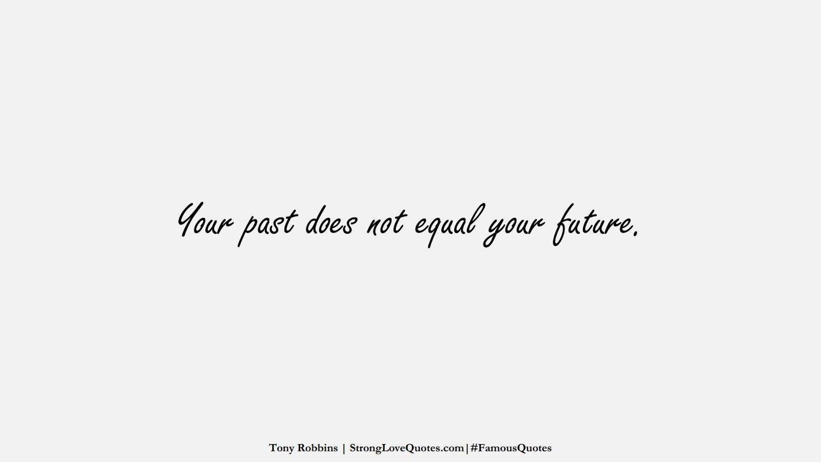 Your past does not equal your future. (Tony Robbins);  #FamousQuotes