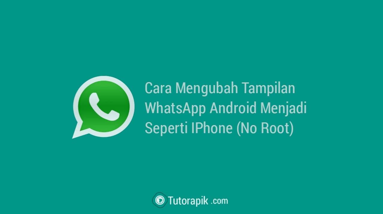 Cara Ubah Tampilan WhatsApp Android Menjadi WhatsApp IPhone
