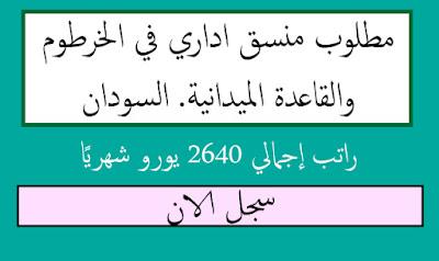عاجل: مطلوب منسق اداري في الخرطوم والقاعدة الميدانية. السودان   راتب إجمالي 2640 يورو شهريًا