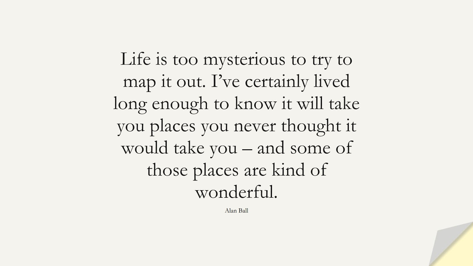 Life is too mysterious to try to map it out. I've certainly lived long enough to know it will take you places you never thought it would take you – and some of those places are kind of wonderful. (Alan Ball);  #LifeQuotes