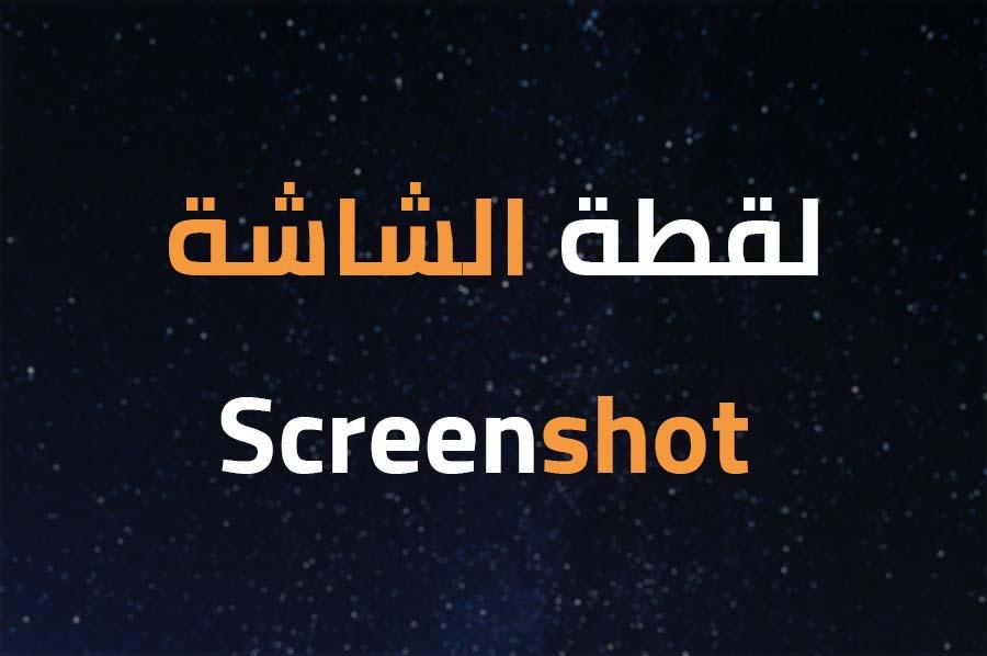 ما هي لقطة الشاشة أو الـ Screenshot ؟