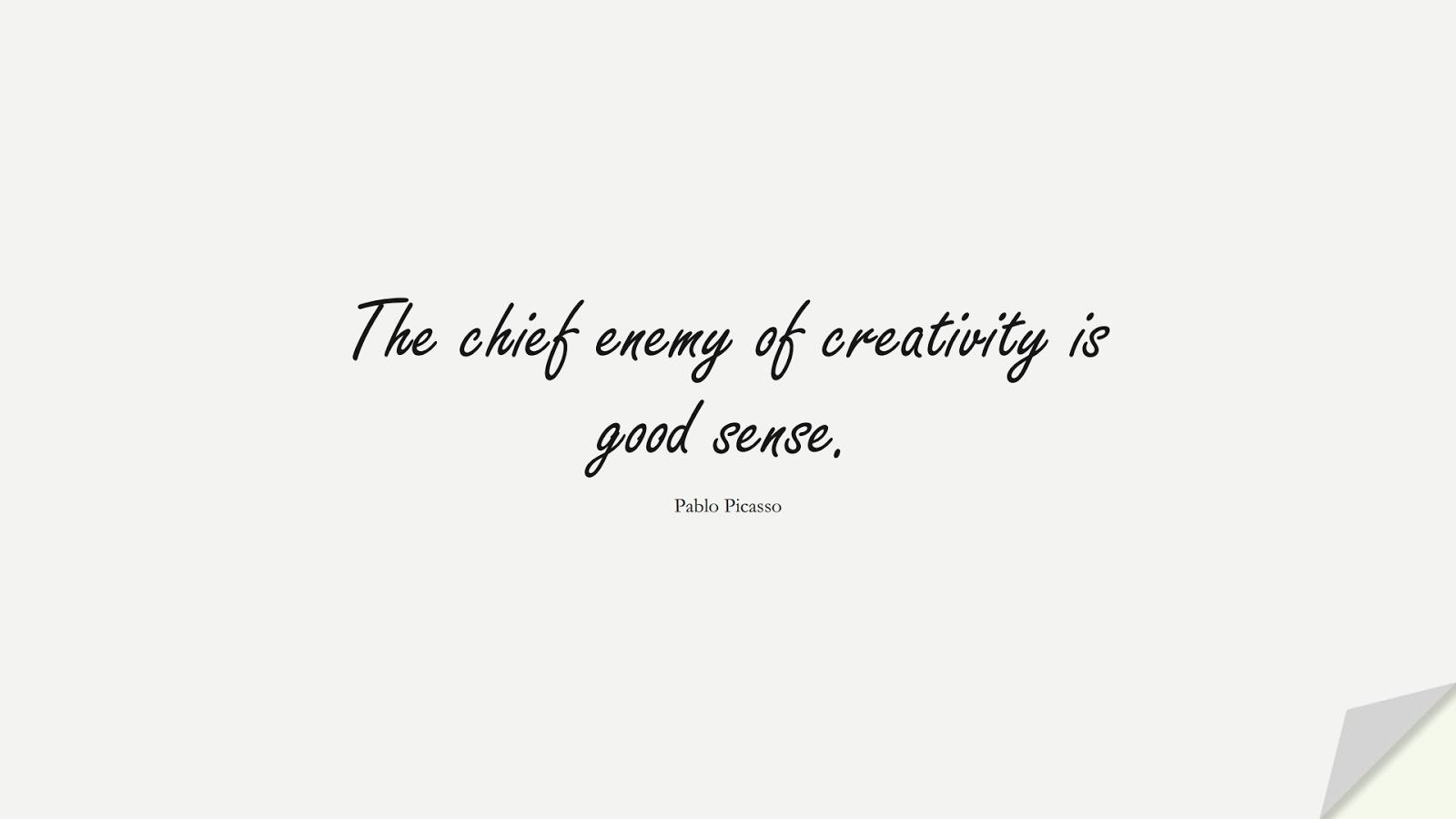 The chief enemy of creativity is good sense. (Pablo Picasso);  #ShortQuotes