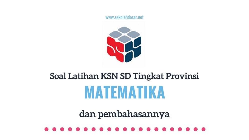 Soal Seleksi KSN Matematika SD Tingkat Provinsi dan Pembahasannya